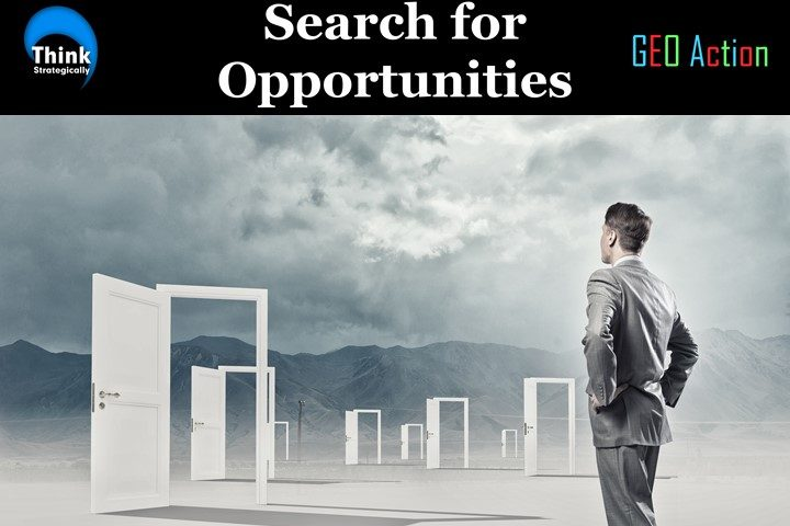 Opportunities are not something you WAIT for; they are something you SEARCH for. The GEO Opportunity Search Model™ focuses on six opportunity areas.